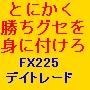 とにかく勝ちグセを身に付ける!FX225デイトレード手法入門