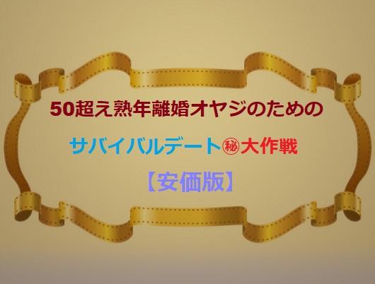 50才超え熟年離婚オヤジのためのサバイバルデート㊙大作戦(実録)【安価版】