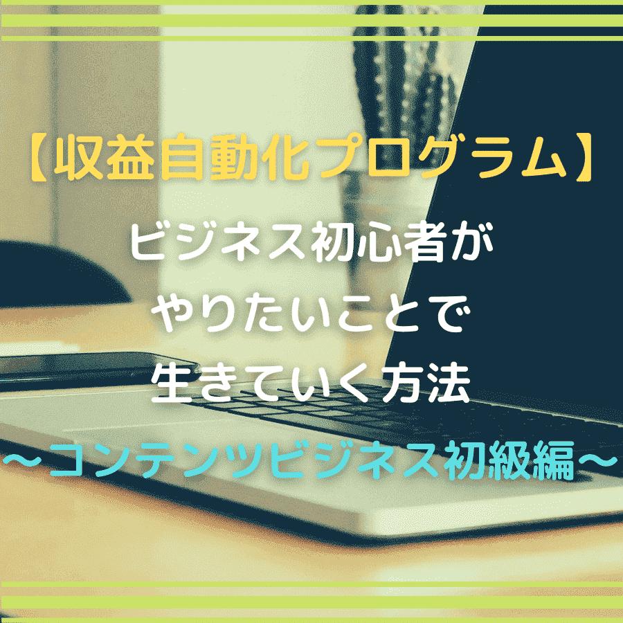 【収益自動化プログラム】ビジネス初心者がやりたいことで生きていく方法『コンテンツビジネス初級編』